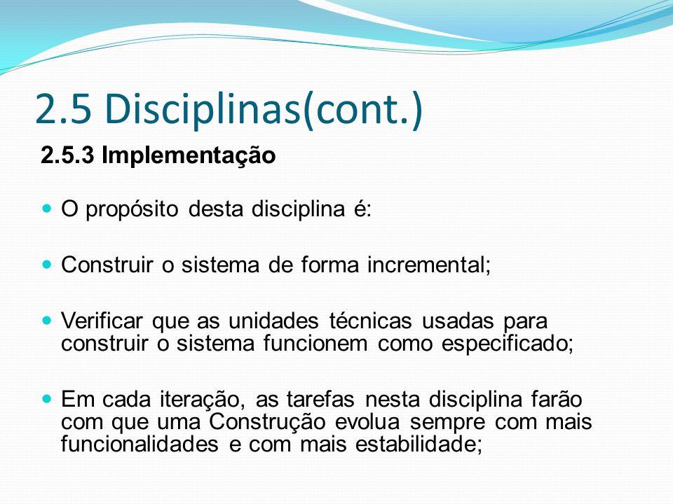 2.5 Disciplinas(cont.) 2.5.3 Implementação O propósito desta disciplina é: Construir o sistema de forma incremental; Verificar que as unidades técnicas usadas para construir o sistema funcionem como especificado; Em cada iteração, as tarefas nesta disciplina farão com que uma Construção evolua sempre com mais funcionalidades e com mais estabilidade;