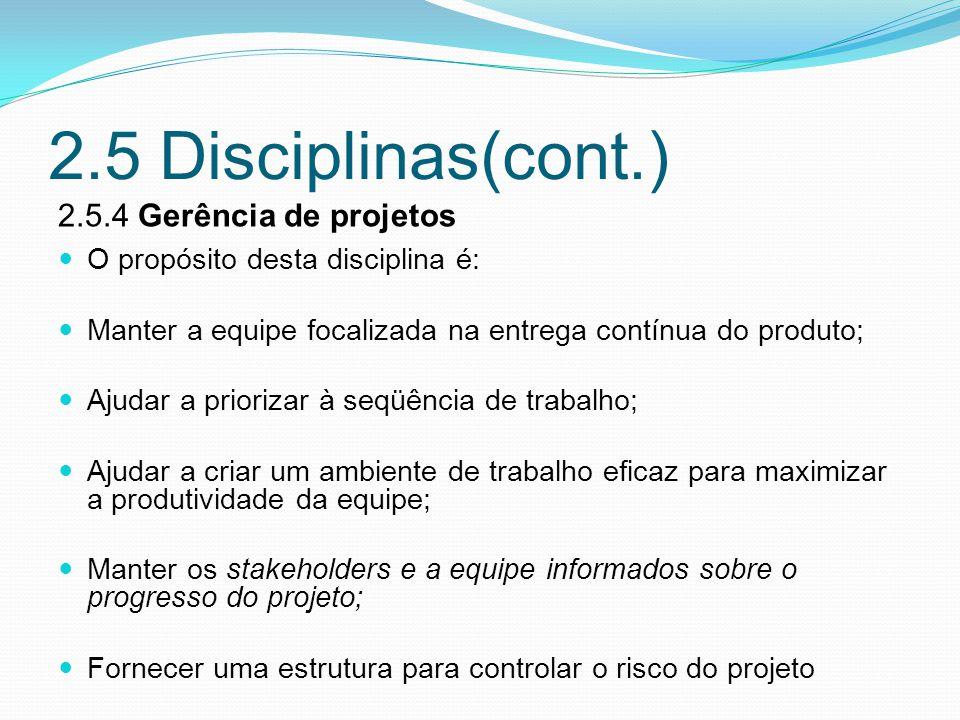 2.5 Disciplinas(cont.) 2.5.4 Gerência de projetos O propósito desta disciplina é: Manter a equipe focalizada na entrega contínua do produto; Ajudar a priorizar à seqüência de trabalho; Ajudar a criar um ambiente de trabalho eficaz para maximizar a produtividade da equipe; Manter os stakeholders e a equipe informados sobre o progresso do projeto; Fornecer uma estrutura para controlar o risco do projeto