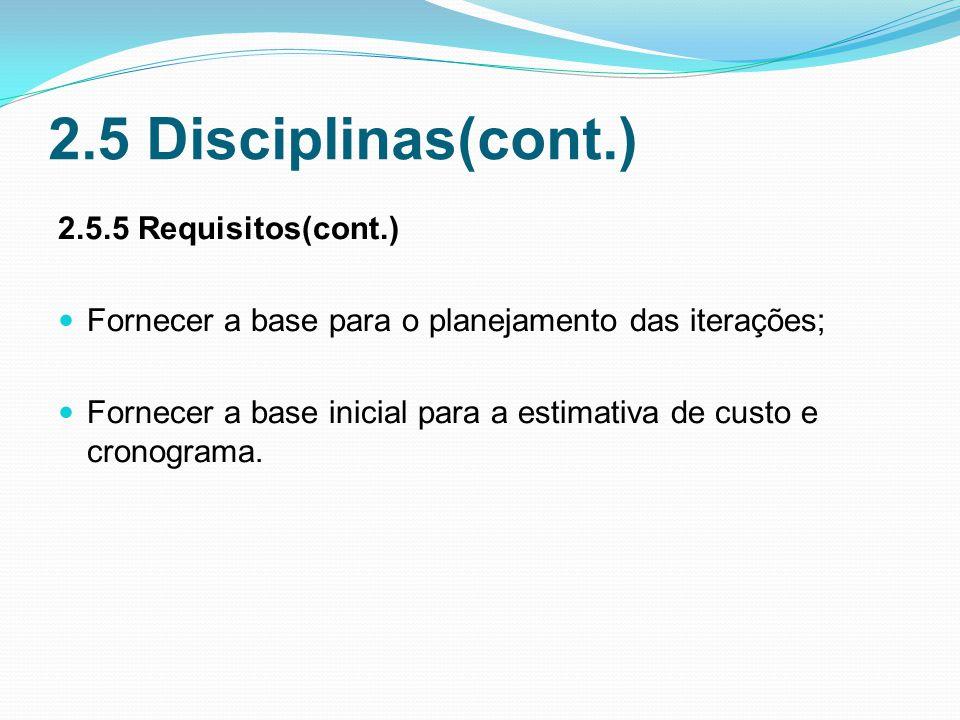 2.5 Disciplinas(cont.) 2.5.5 Requisitos(cont.) Fornecer a base para o planejamento das iterações; Fornecer a base inicial para a estimativa de custo e cronograma.