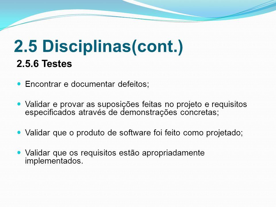 2.5 Disciplinas(cont.) 2.5.6 Testes Encontrar e documentar defeitos; Validar e provar as suposições feitas no projeto e requisitos especificados através de demonstrações concretas; Validar que o produto de software foi feito como projetado; Validar que os requisitos estão apropriadamente implementados.