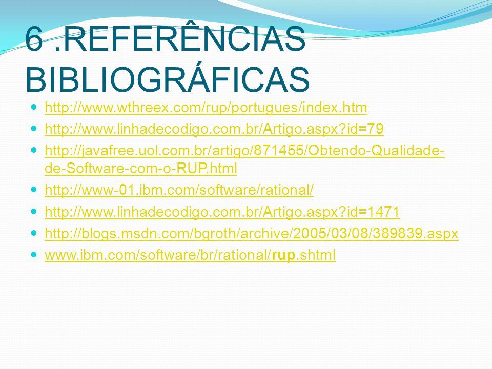 6.REFERÊNCIAS BIBLIOGRÁFICAS http://www.wthreex.com/rup/portugues/index.htm http://www.linhadecodigo.com.br/Artigo.aspx?id=79 http://javafree.uol.com.br/artigo/871455/Obtendo-Qualidade- de-Software-com-o-RUP.html http://javafree.uol.com.br/artigo/871455/Obtendo-Qualidade- de-Software-com-o-RUP.html http://www-01.ibm.com/software/rational/ http://www.linhadecodigo.com.br/Artigo.aspx?id=1471 http://blogs.msdn.com/bgroth/archive/2005/03/08/389839.aspx www.ibm.com/software/br/rational/rup.shtml www.ibm.com/software/br/rational/rup.shtml