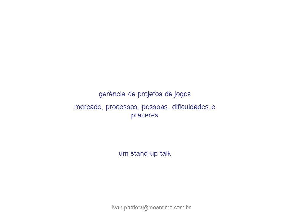 ivan.patriota@meantime.com.br gerência de projetos de jogos mercado, processos, pessoas, dificuldades e prazeres um stand-up talk