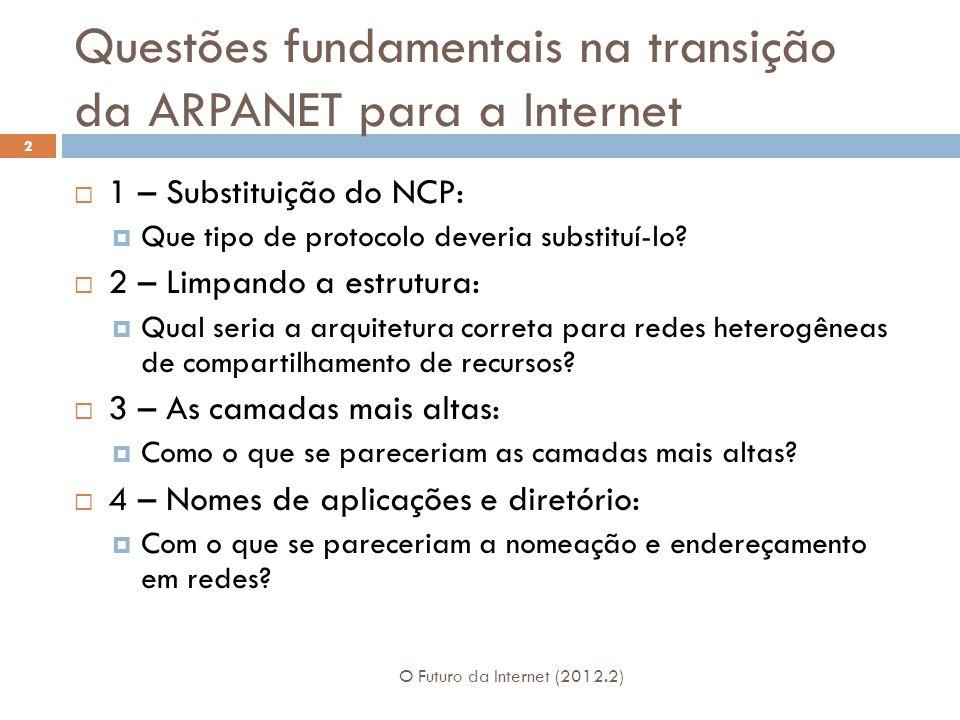 Questões fundamentais na transição da ARPANET para a Internet O Futuro da Internet (2012.2) 2 1 – Substituição do NCP: Que tipo de protocolo deveria substituí-lo.