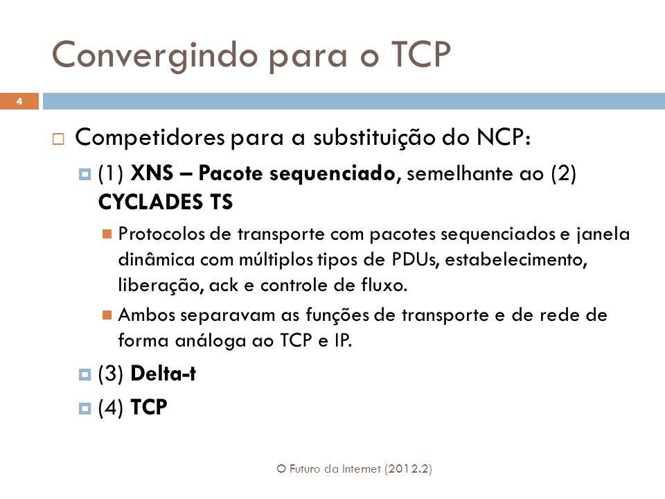 Convergindo para o TCP O Futuro da Internet (2012.2) 4 Competidores para a substituição do NCP: (1) XNS – Pacote sequenciado, semelhante ao (2) CYCLADES TS Protocolos de transporte com pacotes sequenciados e janela dinâmica com múltiplos tipos de PDUs, estabelecimento, liberação, ack e controle de fluxo.