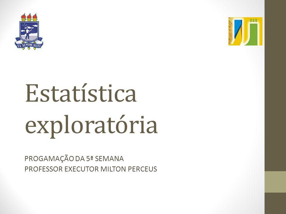 Estatística exploratória PROGAMAÇÃO DA 5ª SEMANA PROFESSOR EXECUTOR MILTON PERCEUS