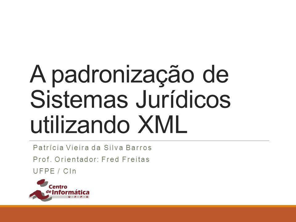 A padronização de Sistemas Jurídicos utilizando XML Patrícia Vieira da Silva Barros Prof. Orientador: Fred Freitas UFPE / CIn