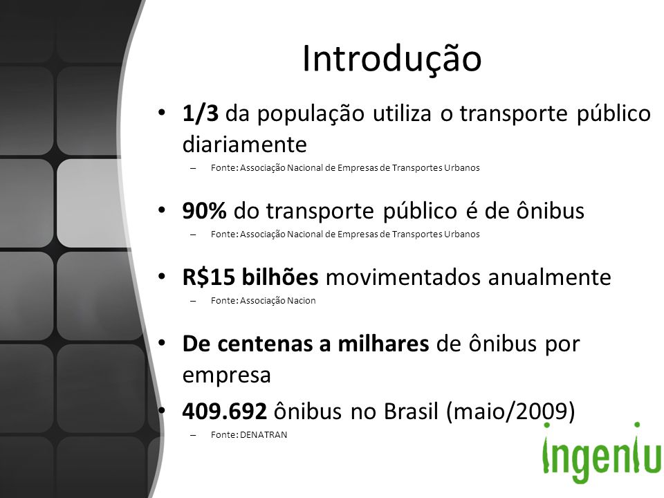Introdução 1/3 da população utiliza o transporte público diariamente – Fonte: Associação Nacional de Empresas de Transportes Urbanos 90% do transporte público é de ônibus – Fonte: Associação Nacional de Empresas de Transportes Urbanos R$15 bilhões movimentados anualmente – Fonte: Associação Nacion De centenas a milhares de ônibus por empresa 409.692 ônibus no Brasil (maio/2009) – Fonte: DENATRAN
