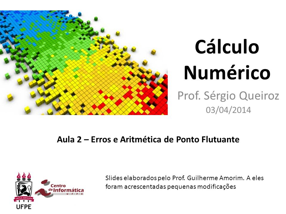 Cálculo Numérico Prof. Sérgio Queiroz 03/04/2014 Aula 2 – Erros e Aritmética de Ponto Flutuante Slides elaborados pelo Prof. Guilherme Amorim. A eles