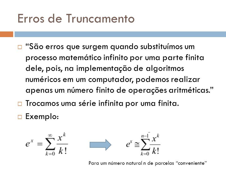 Erros de Truncamento São erros que surgem quando substituímos um processo matemático infinito por uma parte finita dele, pois, na implementação de alg