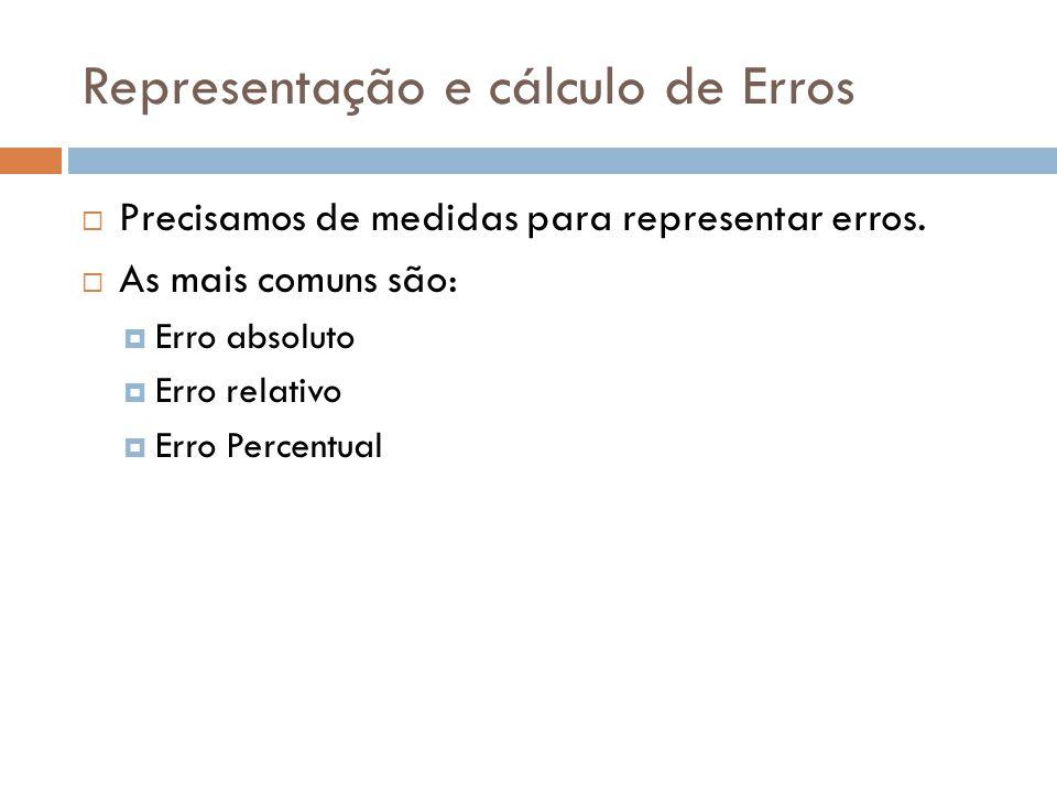 Representação e cálculo de Erros Precisamos de medidas para representar erros. As mais comuns são: Erro absoluto Erro relativo Erro Percentual