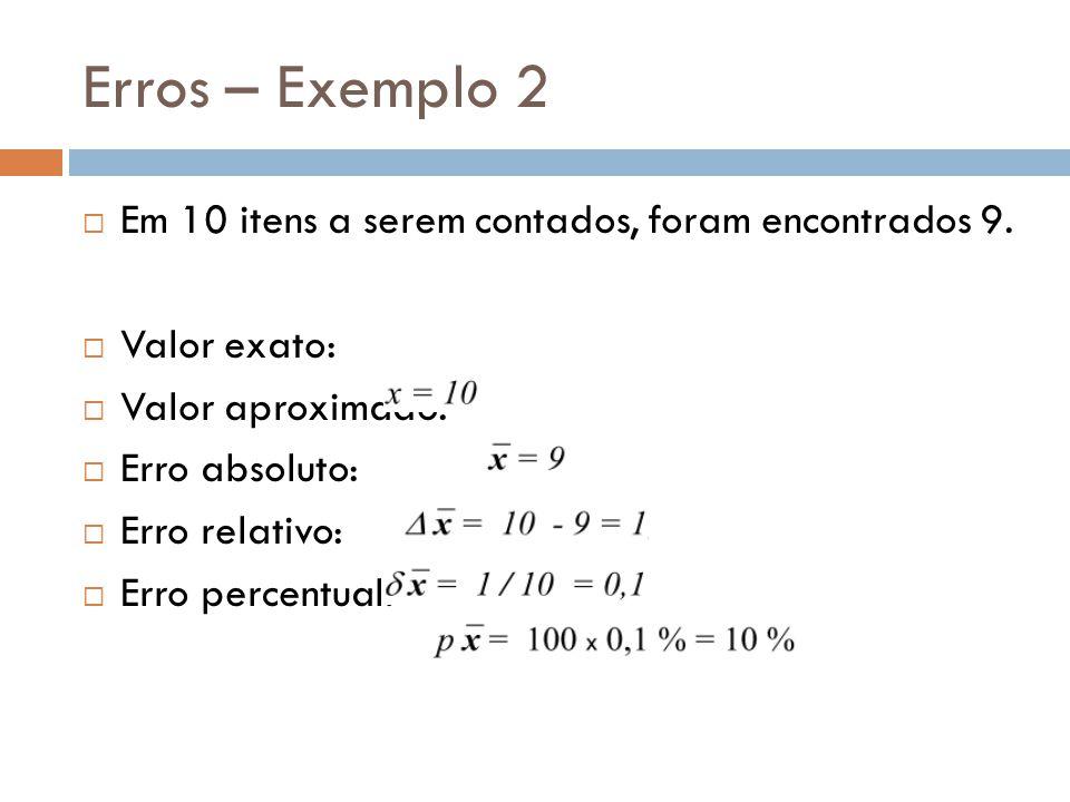Erros – Exemplo 2 Em 10 itens a serem contados, foram encontrados 9. Valor exato: Valor aproximado: Erro absoluto: Erro relativo: Erro percentual: