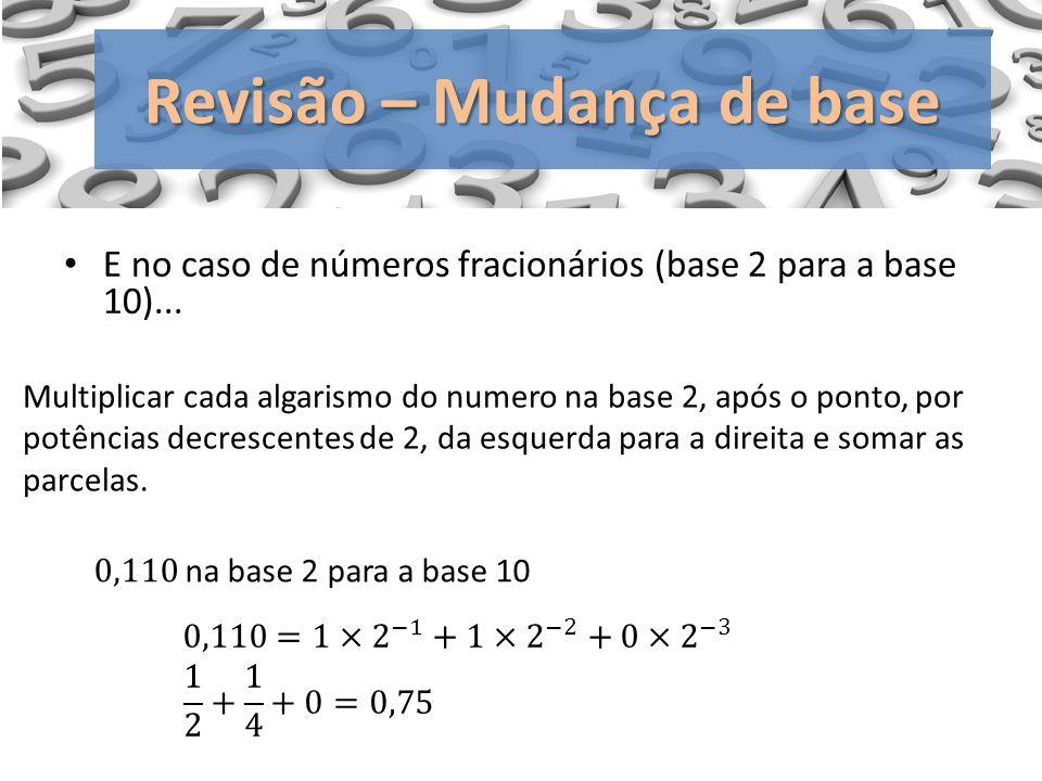 E no caso de números fracionários (base 2 para a base 10)... Revisão – Mudança de base Multiplicar cada algarismo do numero na base 2, após o ponto, p