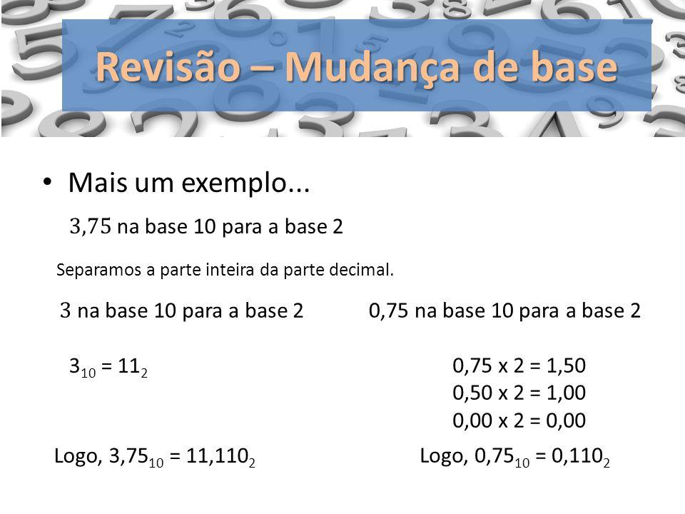 Revisão – Mudança de base Mais um exemplo... 0,75 x 2 = 1,50 0,50 x 2 = 1,00 0,00 x 2 = 0,00 Logo, 0,75 10 = 0,110 2 Separamos a parte inteira da part