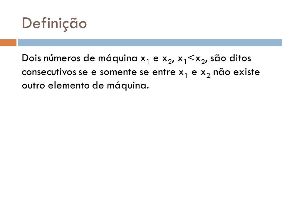 Definição Dois números de máquina x 1 e x 2, x 1 <x 2, são ditos consecutivos se e somente se entre x 1 e x 2 não existe outro elemento de máquina.