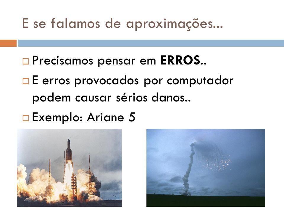 E se falamos de aproximações... Precisamos pensar em ERROS.. E erros provocados por computador podem causar sérios danos.. Exemplo: Ariane 5