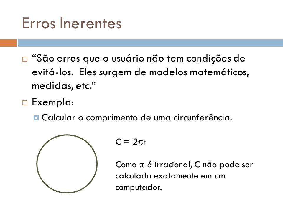 Erros Inerentes São erros que o usuário não tem condições de evitá-los. Eles surgem de modelos matemáticos, medidas, etc. Exemplo: Calcular o comprime