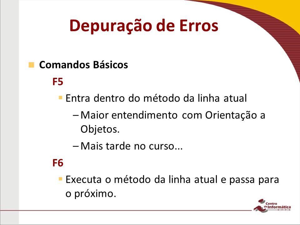 Comandos Básicos – –F5 Entra dentro do método da linha atual – –Maior entendimento com Orientação a Objetos.