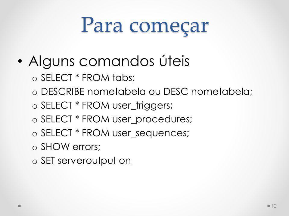 Alguns comandos úteis o SELECT * FROM tabs; o DESCRIBE nometabela ou DESC nometabela; o SELECT * FROM user_triggers; o SELECT * FROM user_procedures;