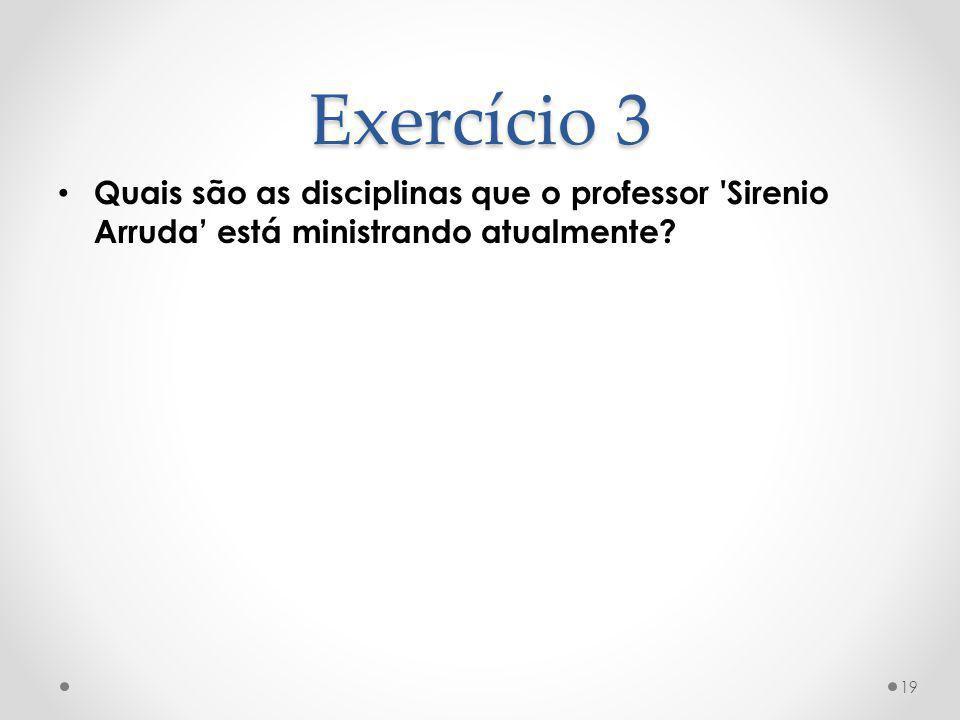 Exercício 3 Quais são as disciplinas que o professor 'Sirenio Arruda está ministrando atualmente? 19