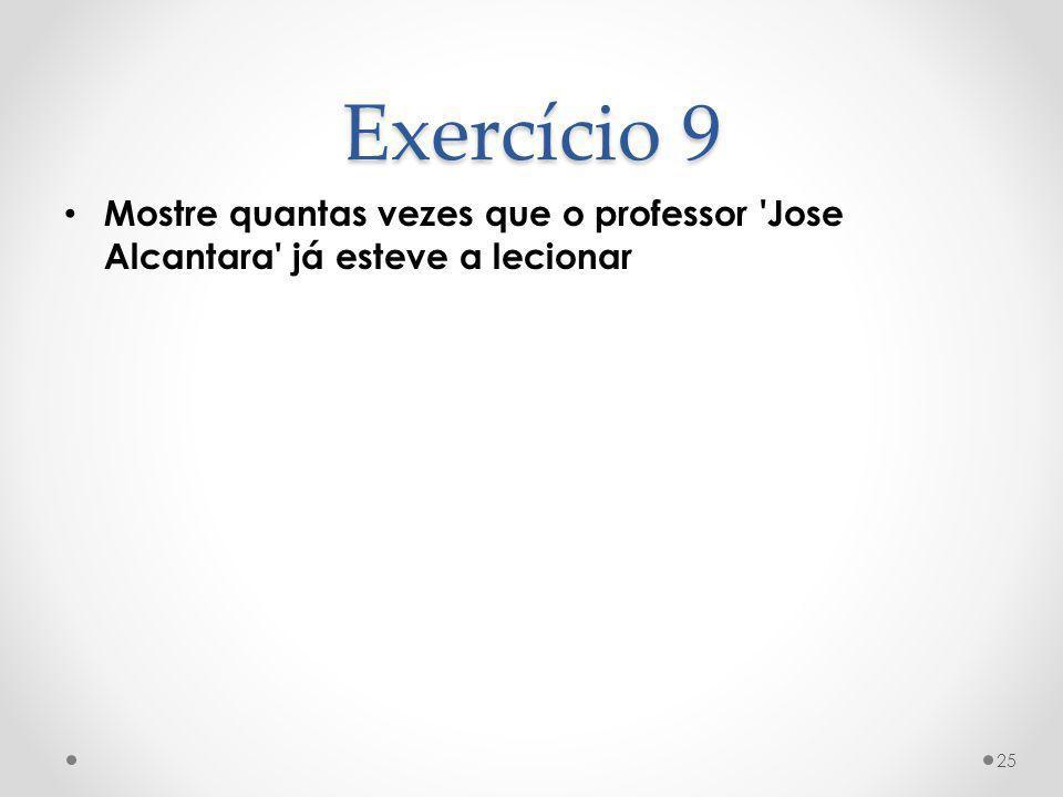 Exercício 9 Mostre quantas vezes que o professor 'Jose Alcantara' já esteve a lecionar 25