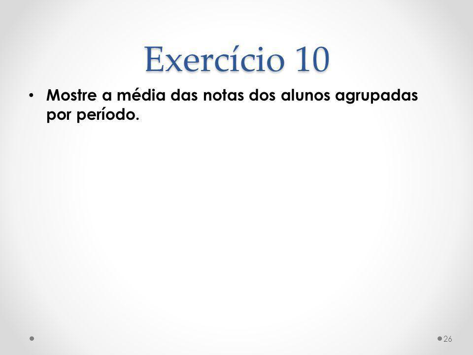 Exercício 10 Mostre a média das notas dos alunos agrupadas por período. 26