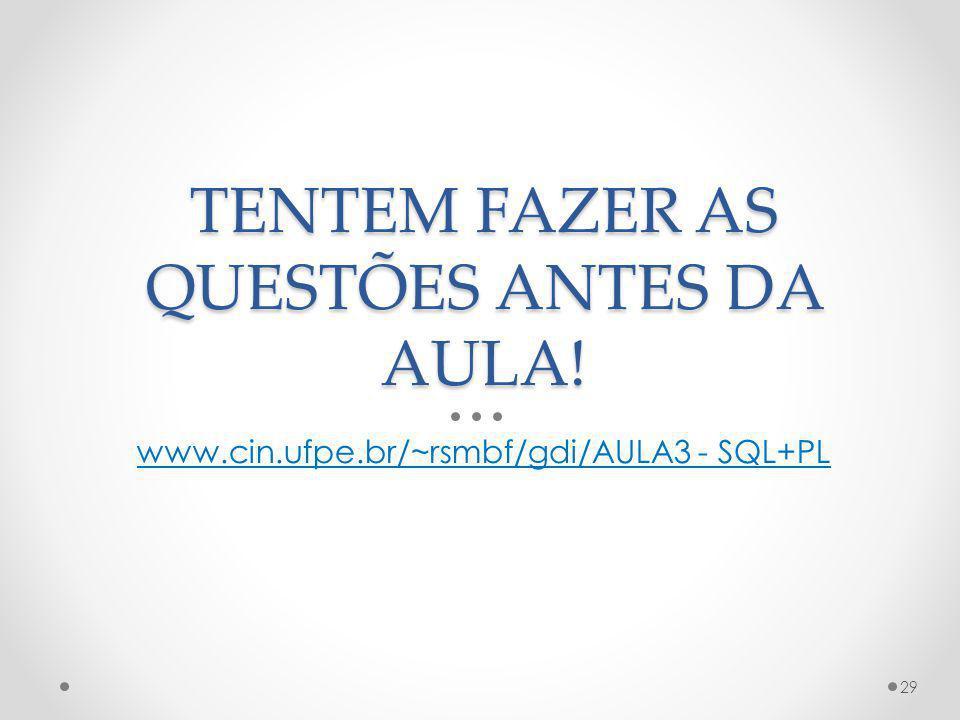 TENTEM FAZER AS QUESTÕES ANTES DA AULA! www.cin.ufpe.br/~rsmbf/gdi/AULA3 - SQL+PL 29
