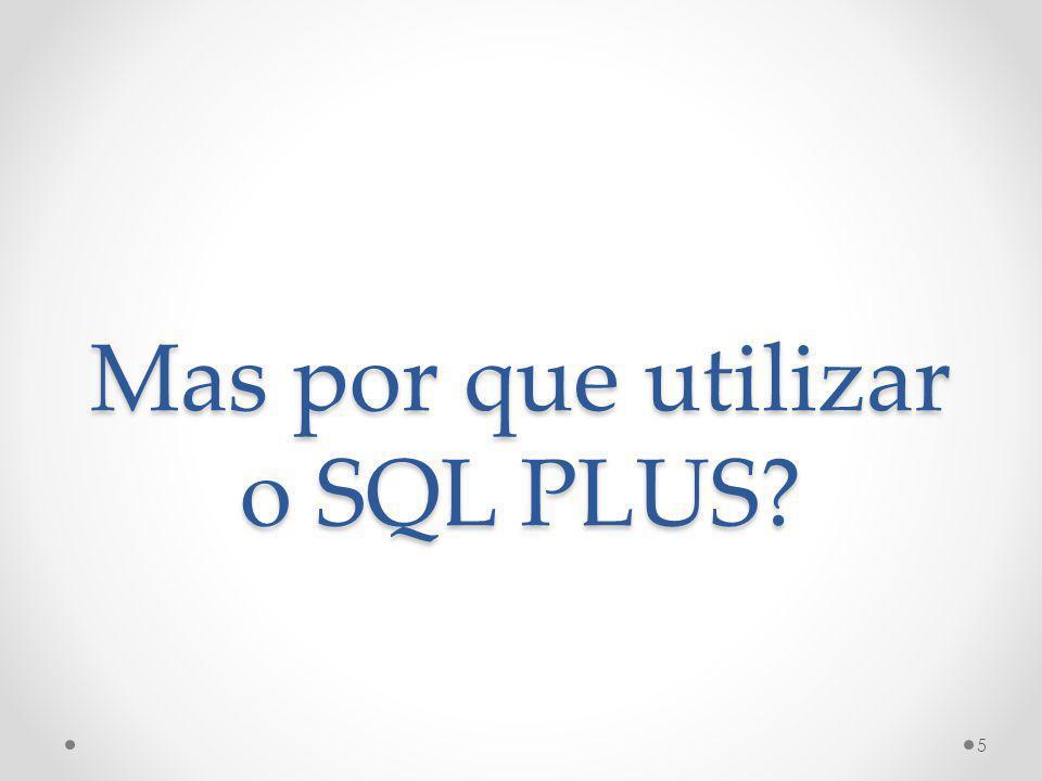 SQL Plus Ferramenta didática Fácil utilização Semelhante ao MS-DOS Será o ambiente utilizado nas provas práticas Na prova escrita, será só você, a caneta e o papel 6
