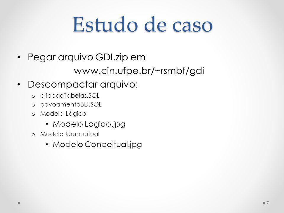 Estudo de caso Pegar arquivo GDI.zip em www.cin.ufpe.br/~rsmbf/gdi Descompactar arquivo: o criacaoTabelas.SQL o povoamentoBD.SQL o Modelo Lógico Model
