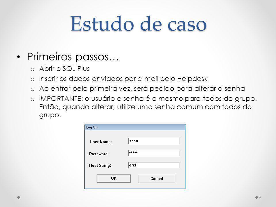 Estudo de caso Primeiros passos… o Abrir o SQL Plus o Inserir os dados enviados por e-mail pelo Helpdesk o Ao entrar pela primeira vez, será pedido pa