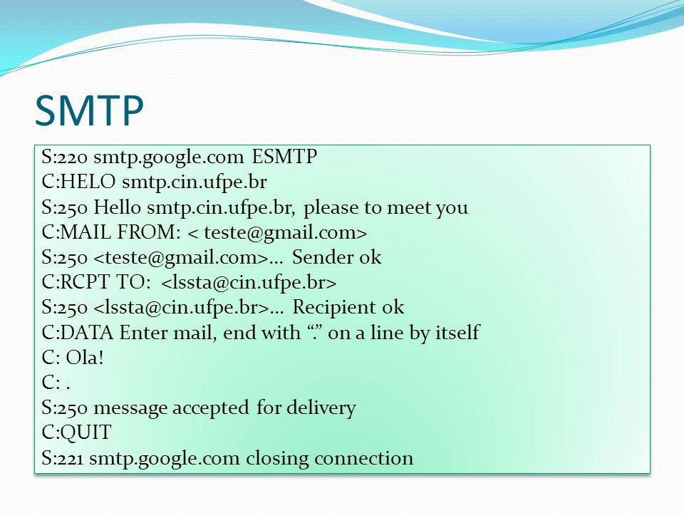 SMTP S:220 smtp.google.com ESMTP C:HELO smtp.cin.ufpe.br S:250 Hello smtp.cin.ufpe.br, please to meet you C:MAIL FROM: S:250... Sender ok C:RCPT TO: S