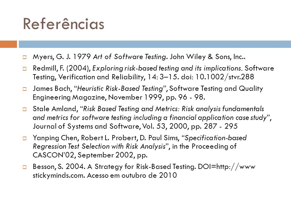 Referências Myers, G. J. 1979 Art of Software Testing. John Wiley & Sons, Inc.. Redmill, F. (2004), Exploring risk-based testing and its implications.
