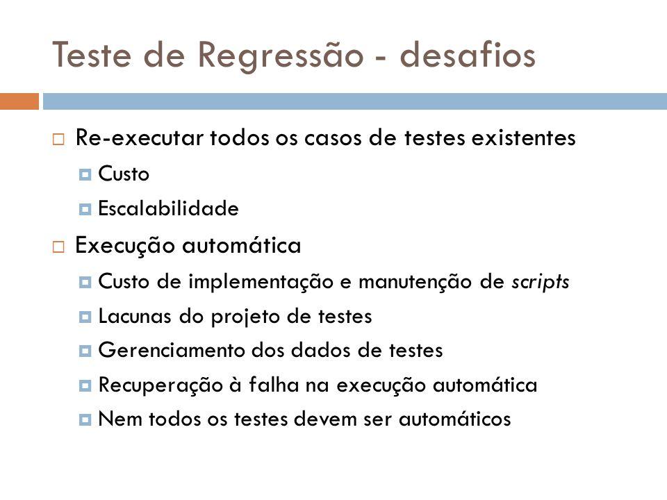 Teste de Regressão - desafios Re-executar todos os casos de testes existentes Custo Escalabilidade Execução automática Custo de implementação e manute