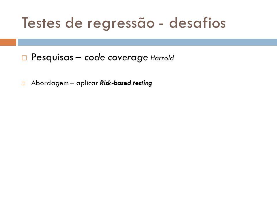 Testes de regressão - desafios Pesquisas – code coverage Harrold Abordagem – aplicar Risk-based testing