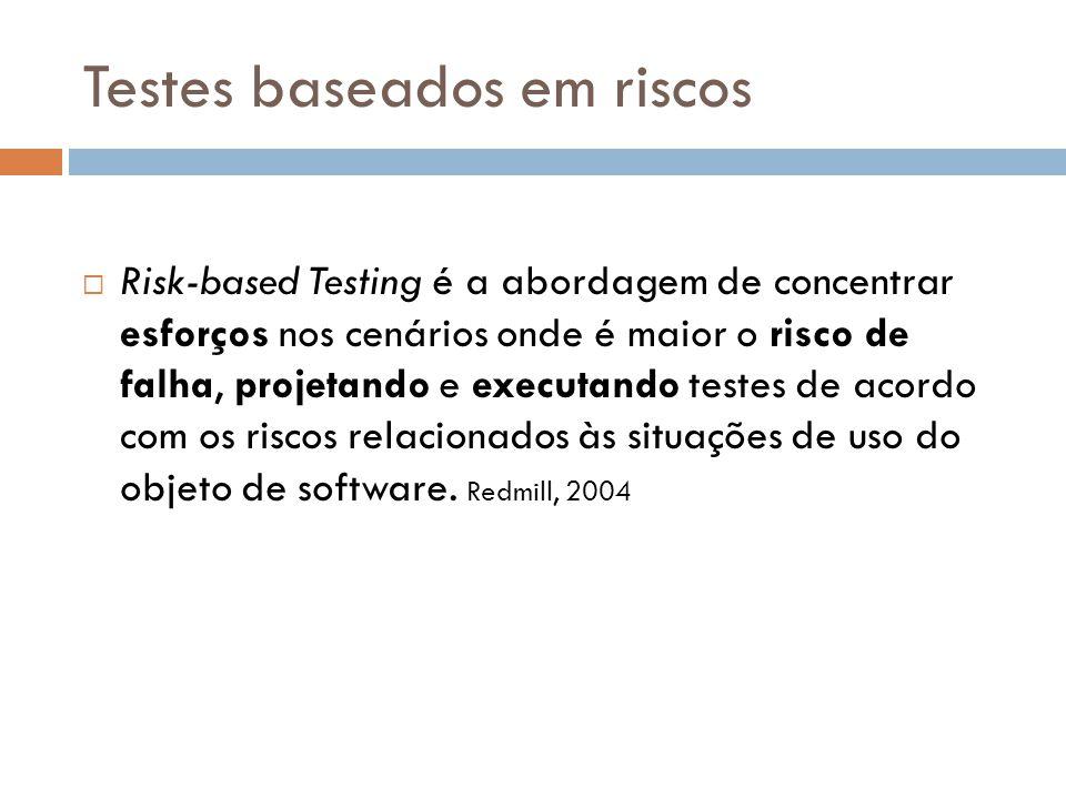 Testes baseados em riscos Risk-based Testing é a abordagem de concentrar esforços nos cenários onde é maior o risco de falha, projetando e executando