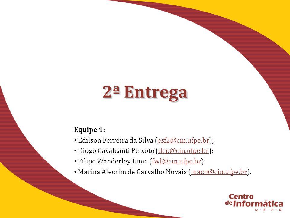 2ª Entrega Equipe 1: Edilson Ferreira da Silva (esf2@cin.ufpe.br);esf2@cin.ufpe.br Diogo Cavalcanti Peixoto (dcp@cin.ufpe.br);dcp@cin.ufpe.br Filipe Wanderley Lima (fwl@cin.ufpe.br);fwl@cin.ufpe.br Marina Alecrim de Carvalho Novais (macn@cin.ufpe.br).macn@cin.ufpe.br
