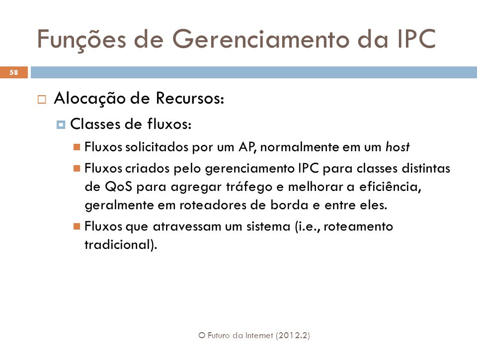Funções de Gerenciamento da IPC O Futuro da Internet (2012.2) 58 Alocação de Recursos: Classes de fluxos: Fluxos solicitados por um AP, normalmente em