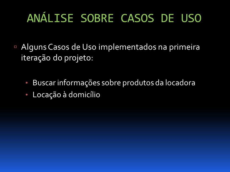 ANÁLISE SOBRE CASOS DE USO Alguns Casos de Uso implementados na primeira iteração do projeto: Buscar informações sobre produtos da locadora Locação à