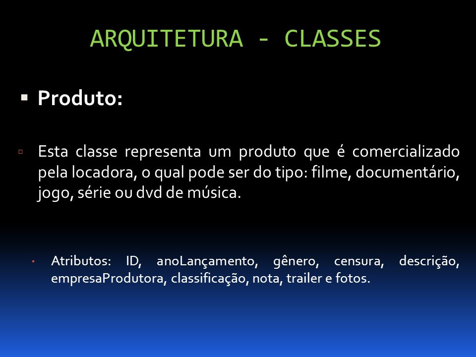 ARQUITETURA - CLASSES Produto: Esta classe representa um produto que é comercializado pela locadora, o qual pode ser do tipo: filme, documentário, jog
