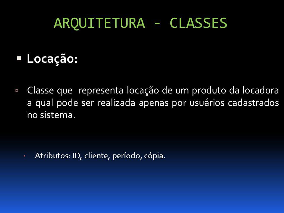 ARQUITETURA - CLASSES Locação: Classe que representa locação de um produto da locadora a qual pode ser realizada apenas por usuários cadastrados no si
