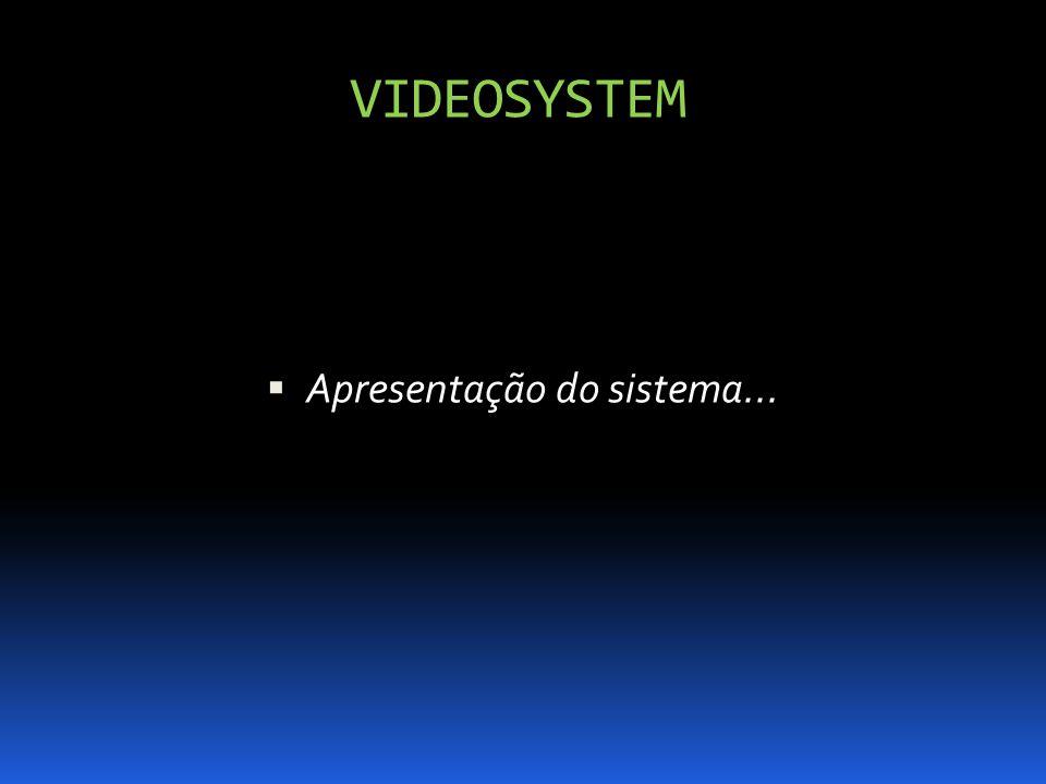 VIDEOSYSTEM Apresentação do sistema...