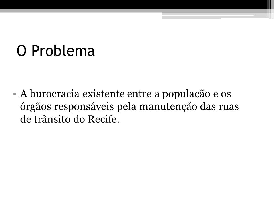 O Problema A burocracia existente entre a população e os órgãos responsáveis pela manutenção das ruas de trânsito do Recife.