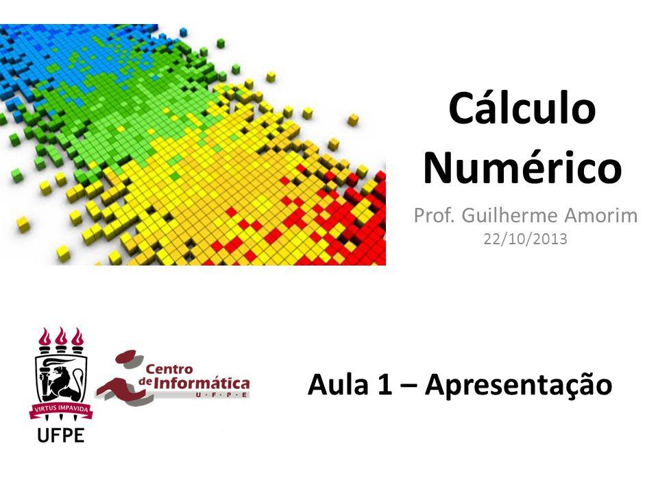 Cálculo Numérico Prof. Guilherme Amorim 22/10/2013 Aula 1 – Apresentação