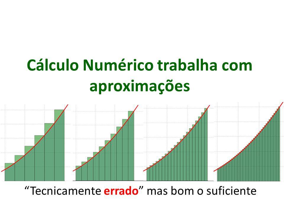 Cálculo Numérico trabalha com aproximações Tecnicamente errado mas bom o suficiente