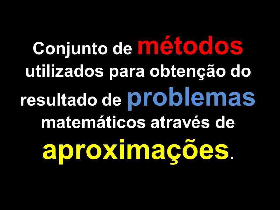 Conjunto de métodos utilizados para obtenção do resultado de problemas matemáticos através de aproximações.
