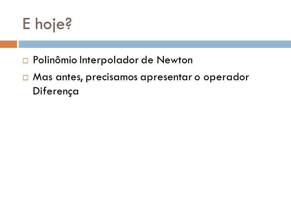 Polinômio Interpolador de Newton Dado o tabelamento Definimos o Polinômio Interpolador de Newton por: Mas quem são?