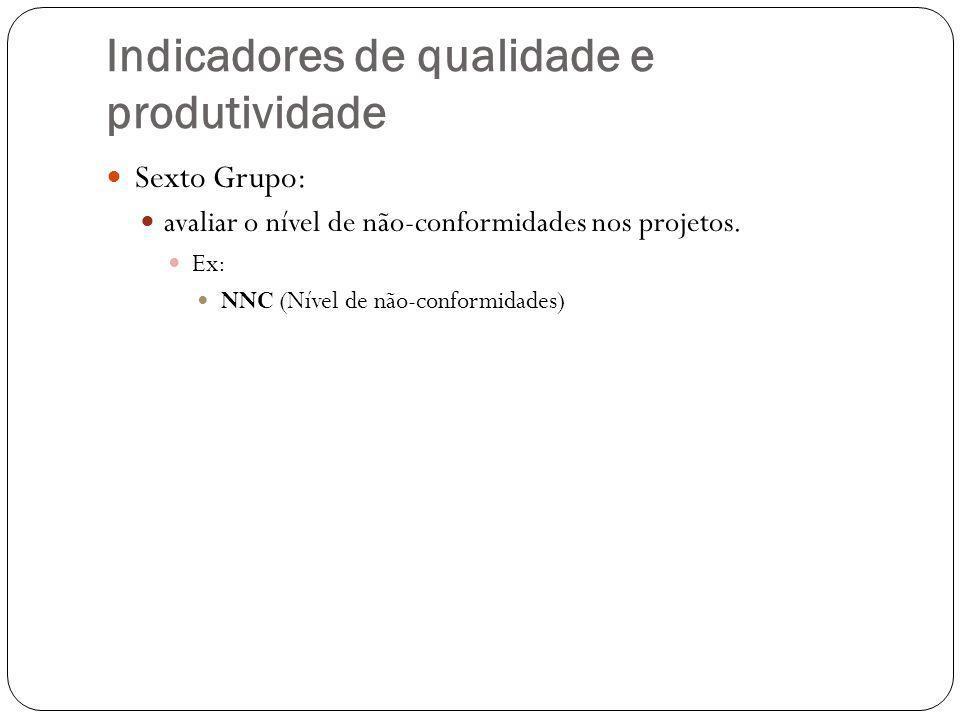 Indicadores de qualidade e produtividade Sexto Grupo: avaliar o nível de não-conformidades nos projetos. Ex: NNC (Nível de não-conformidades)