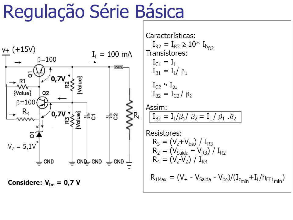 RLRL R4R4 Regulação Série Básica Características: I R2 = I R3 10* I b Q2 Transistores: I C1 = I L I B1 = I L / 1 I C2 I B1 I B2 = I C2 / 2 Assim: I B2 = I L / 1 / 2 = I L / 1.