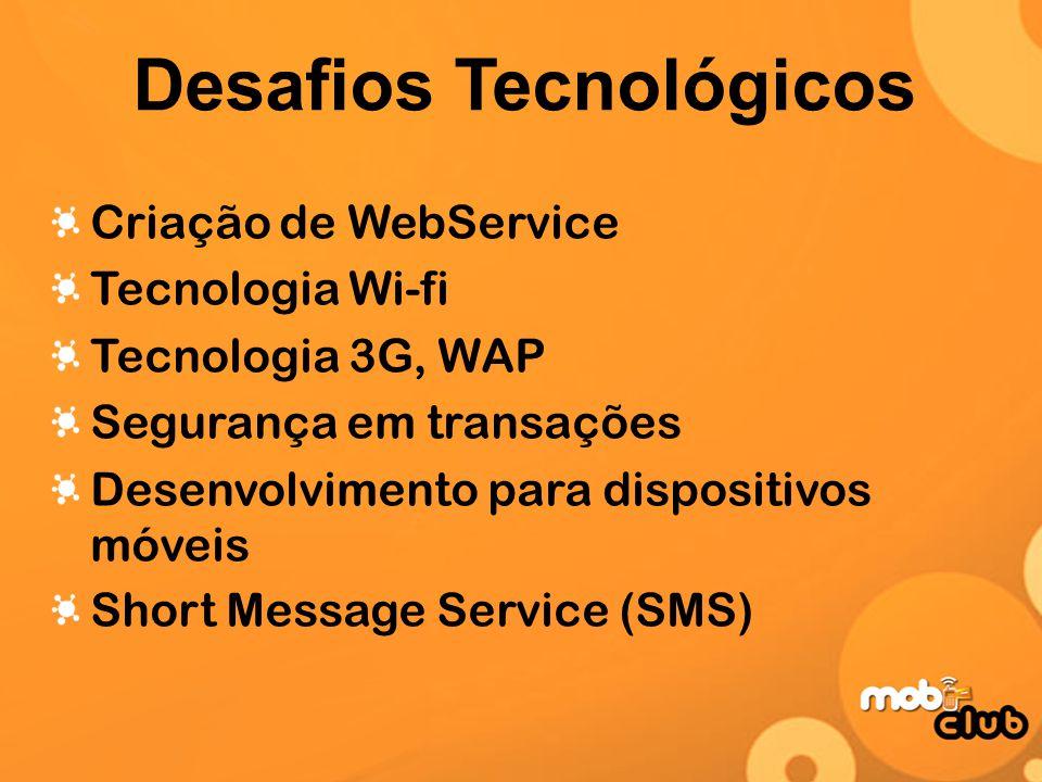 Desafios Tecnológicos Criação de WebService Tecnologia Wi-fi Tecnologia 3G, WAP Segurança em transações Desenvolvimento para dispositivos móveis Short