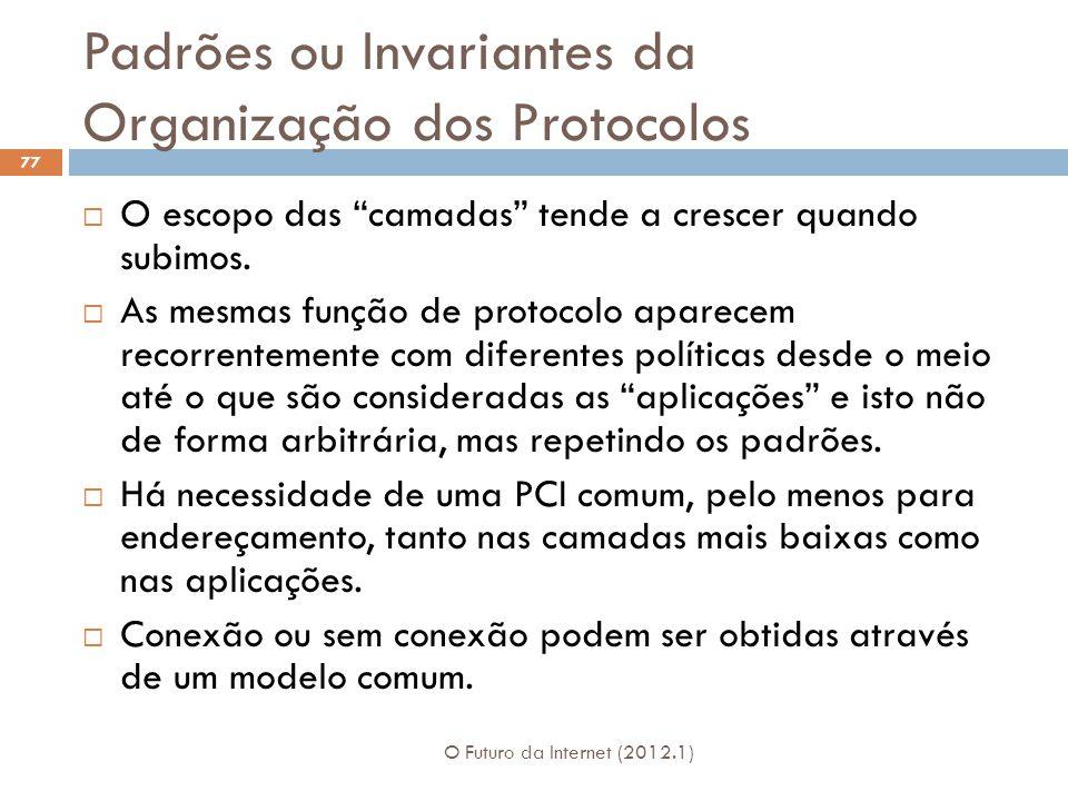Padrões ou Invariantes da Organização dos Protocolos O Futuro da Internet (2012.1) 77 O escopo das camadas tende a crescer quando subimos. As mesmas f