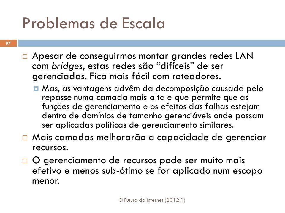 Problemas de Escala O Futuro da Internet (2012.1) 97 Apesar de conseguirmos montar grandes redes LAN com bridges, estas redes são difíceis de ser gere